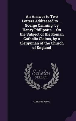 An Answer to Two Letters Addressed to ... Goerge Canning, by Henry Phillpotts ... on the Subject of the Roman Catholic Claims, by a Clergyman of the Church of England by Clericus Pseud