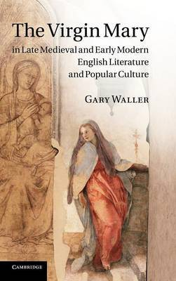 The Virgin Mary in Late Medieval and Early Modern English Literature and Popular Culture by Gary Waller