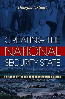 Creating the National Security State by Douglas T. Stuart