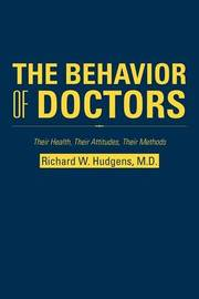 The Behavior of Doctors: Their Health, Their Attitudes, Their Methods by Richard W. Hudgens M.D.