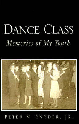Dance Class: Memories of My Youth by Peter V Snyder, Jr