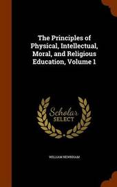 The Principles of Physical, Intellectual, Moral, and Religious Education, Volume 1 by William Newnham image