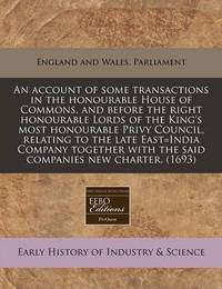 An Account of Some Transactions in the Honourable House of Commons, and Before the Right Honourable Lords of the King's Most Honourable Privy Council, Relating to the Late East=india Company Together with the Said Companies New Charter. (1693) by England & Wales Parliment