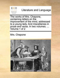 The Works of Mrs. Chapone, Containing Letters on the Improvement of the Mind, Addressed to a Young Lady. and Miscellanies in Prose and Verse. in Two Volumes. ... Volume 1 of 2 by Mrs Chapone