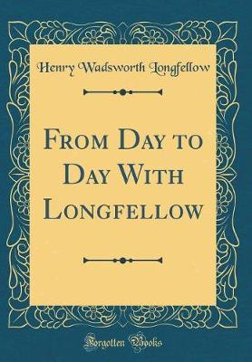 From Day to Day with Longfellow (Classic Reprint) by Henry Wadsworth Longfellow image