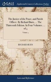 The Justice of the Peace, and Parish Officer. by Richard Burn, ... the Thirteenth Edition. in Four Volumes. ... of 4; Volume 4 by Richard Burn