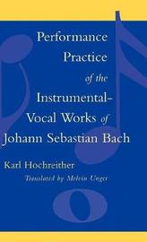 Performance Practice of the Instrumental-Vocal Works of Johann Sebastian Bach by Karl Hochreither