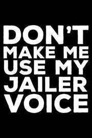 Don't Make Me Use My Jailer Voice by Creative Juices Publishing