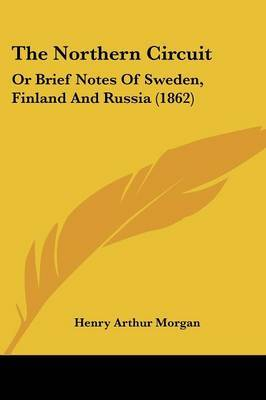 The Northern Circuit: Or Brief Notes Of Sweden, Finland And Russia (1862) by Henry Arthur Morgan image