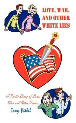 Love, War, and Other White Lies: A Poetic Diary of Love, War and Other Topics by Tony Bethel image