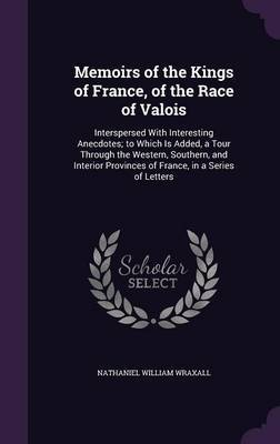Memoirs of the Kings of France, of the Race of Valois by Nathaniel William Wraxall image