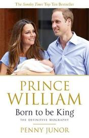 Prince William: Born to be King by Penny Junor