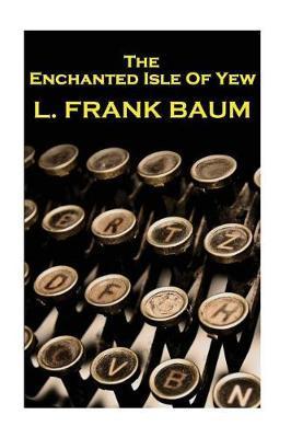 Lyman Frank Baum - The Enchanted Isle of Yew by Lyman Frank Baum