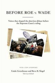 Before Roe V. Wade: Voices That Shaped the Abortion Debate Before the Supreme Court's Ruling by Linda Greenhouse (Yale Law School)