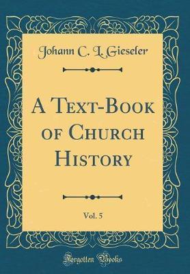 A Text-Book of Church History, Vol. 5 (Classic Reprint) by Johann C L Gieseler
