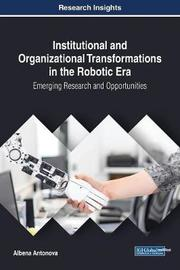Institutional and Organizational Transformations in the Robotic Era: Emerging Research and Opportunities by Albena Antonova