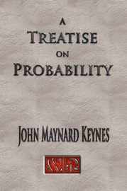 A Treatise on Probability - Unabridged by John Maynard Keynes