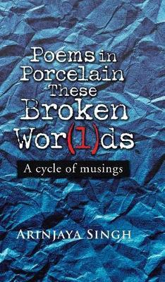 Poems in Porcelain These Broken Wor(l)DS by Arinjaya Singh