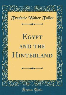 Egypt and the Hinterland (Classic Reprint) by Frederic Walter Fuller