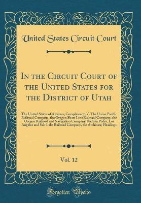 In the Circuit Court of the United States for the District of Utah, Vol. 12 by United States Circuit Court