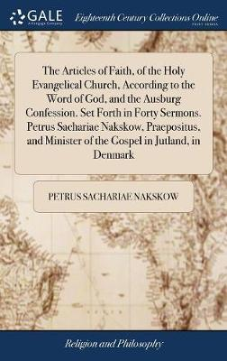 The Articles of Faith, of the Holy Evangelical Church, According to the Word of God, and the Ausburg Confession. Set Forth in Forty Sermons. Petrus Sachariae Nakskow, Praepositus, and Minister of the Gospel in Jutland, in Denmark by Petrus Sachariae Nakskow