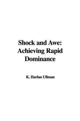 Shock and Awe: Achieving Rapid Dominance by K. Harlan Ullman image