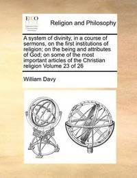 A System of Divinity, in a Course of Sermons, on the First Institutions of Religion; On the Being and Attributes of God; On Some of the Most Important Articles of the Christian Religion Volume 23 of 26 by William Davy