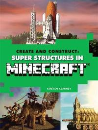 Create and Construct: Super Structures in MINECRAFT by Kirsten Kearney