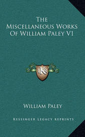 The Miscellaneous Works of William Paley V1 by William Paley