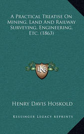 A Practical Treatise on Mining, Land and Railway Surveying, Engineering, Etc. (1863) by Henry Davis Hoskold