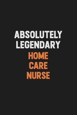 Absolutely Legendary home care nurse by Camila Cooper