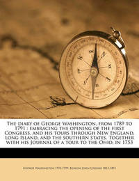 The Diary of George Washington, from 1789 to 1791: Embracing the Opening of the First Congress, and His Tours Through New England, Long Island, and the Southern States. Together with His Journal of a Tour to the Ohio, in 1753 by George Washington, (Sp (Sp (Sp (Sp