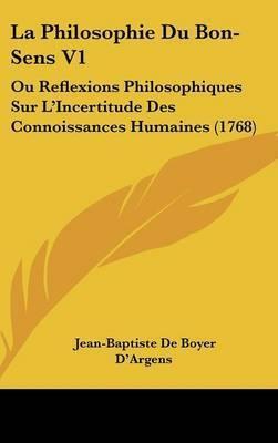La Philosophie Du Bon-Sens V1: Ou Reflexions Philosophiques Sur L'Incertitude Des Connoissances Humaines (1768) by Jean-Baptiste De Boyer D'Argens