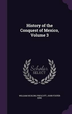 History of the Conquest of Mexico, Volume 3 by William Hickling Prescott
