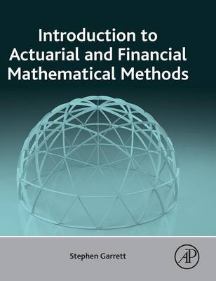 Introduction to Actuarial and Financial Mathematical Methods by Stephen Garrett