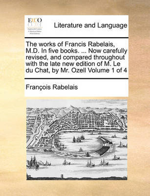 The Works of Francis Rabelais, M.D. in Five Books. ... Now Carefully Revised, and Compared Throughout with the Late New Edition of M. Le Du Chat, by Mr. Ozell Volume 1 of 4 by Francois Rabelais