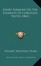 Short Sermons on the Elements of Christian Truth (1861) by Steuart Adolphus Pears