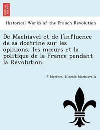 de Machiavel Et de L'Influence de Sa Doctrine Sur Les Opinions, Les M Urs Et La Politique de La France Pendant La Re Volution. by F Maze Res
