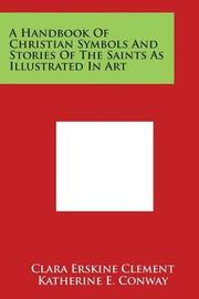 A Handbook of Christian Symbols and Stories of the Saints as Illustrated in Art by Clara Erskine Clement