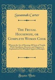 The Frugal Housewife, or Complete Woman Cook by Susannah Carter image
