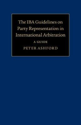 The IBA Guidelines on Party Representation in International Arbitration by Peter Ashford