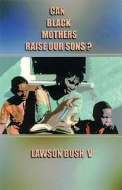 Can Black Mothers Raise Our Sons? by V.Lawson Bush image