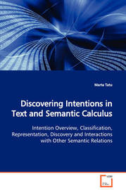 Discovering Intentions in Text and Semantic Calculus Intention Overview, Classification, Representation, Discovery and Interactions with Other Semantic Relations by Marta Tatu