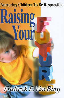 Raising Your Future: Nurturing Children to Be Responsible by Frederick E. Von Burg image