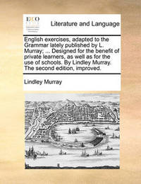 English Exercises, Adapted to the Grammar Lately Published by L. Murray; ... Designed for the Benefit of Private Learners, as Well as for the Use of Schools. by Lindley Murray. the Second Edition, Improved by Lindley Murray