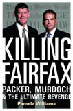 Killing Fairfax: Packer, Murdoch and the Ultimate Revenge by Pamela Williams