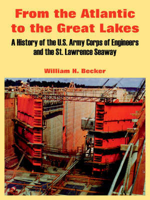 From the Atlantic to the Great Lakes: A History of the U.S. Army Corps of Engineers and the St. Lawrence Seaway by Professor William H Becker