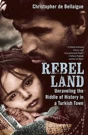 Rebel Land: Unraveling the Riddle of History in a Turkish Town by Christopher de Bellaigue image