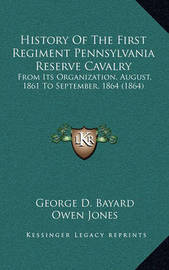History of the First Regiment Pennsylvania Reserve Cavalry: From Its Organization, August, 1861 to September, 1864 (1864) by George D. Bayard