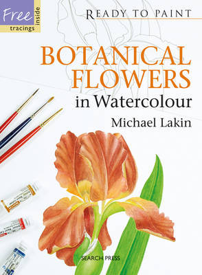 Ready to Paint: Botanical Flowers in Watercolour by Michael Lakin